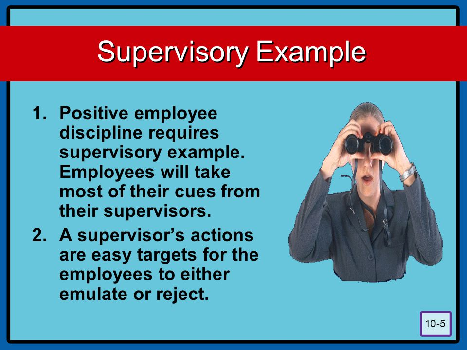 10-5 Supervisory Example 1.Positive employee discipline requires supervisory example. Employees will take most of their cues from their supervisors. 2