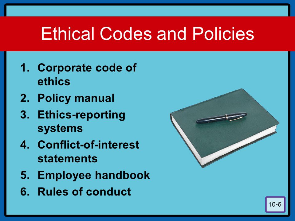 10-6 Ethical Codes and Policies 1.Corporate code of ethics 2.Policy manual 3.Ethics-reporting systems 4.Conflict-of-interest statements 5.Employee han