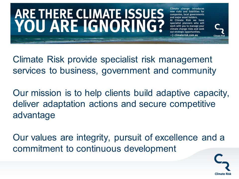 Climate Risk provide specialist risk management services to business, government and community Our mission is to help clients build adaptive capacity, deliver adaptation actions and secure competitive advantage Our values are integrity, pursuit of excellence and a commitment to continuous development