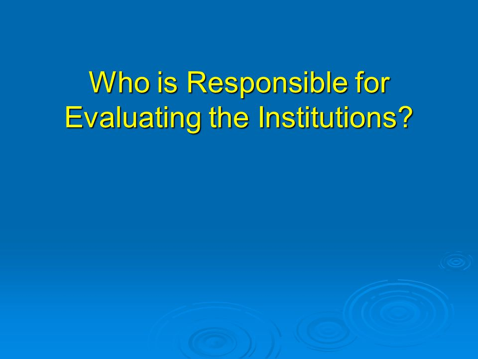 Who is Responsible for Evaluating the Institutions