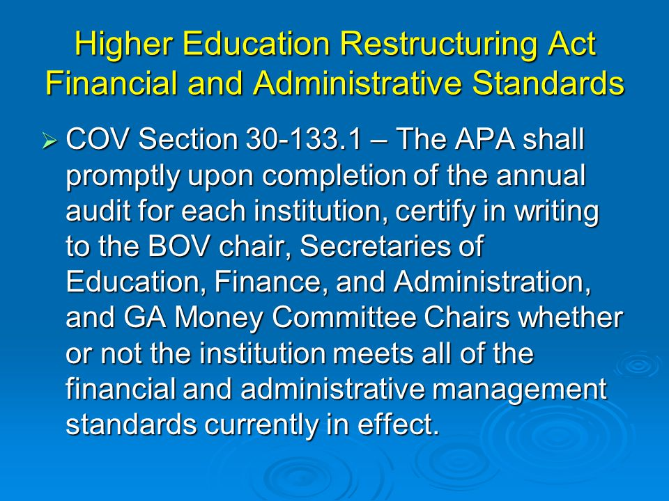 Higher Education Restructuring Act Financial and Administrative Standards  COV Section 30-133.1 – The APA shall promptly upon completion of the annual audit for each institution, certify in writing to the BOV chair, Secretaries of Education, Finance, and Administration, and GA Money Committee Chairs whether or not the institution meets all of the financial and administrative management standards currently in effect.