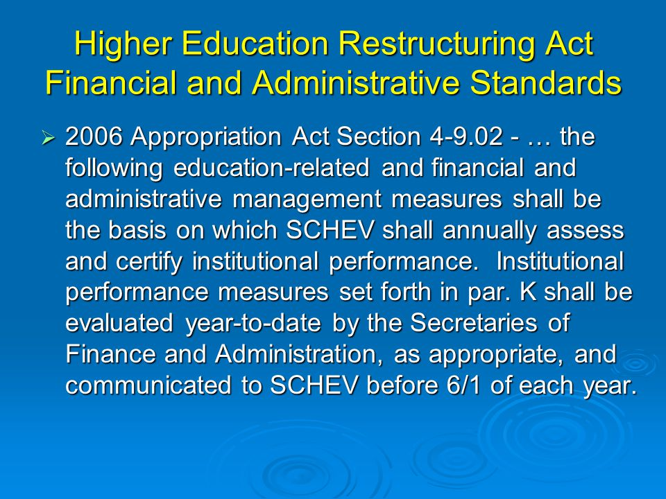 Higher Education Restructuring Act Financial and Administrative Standards  2006 Appropriation Act Section 4-9.02 - … the following education-related and financial and administrative management measures shall be the basis on which SCHEV shall annually assess and certify institutional performance.