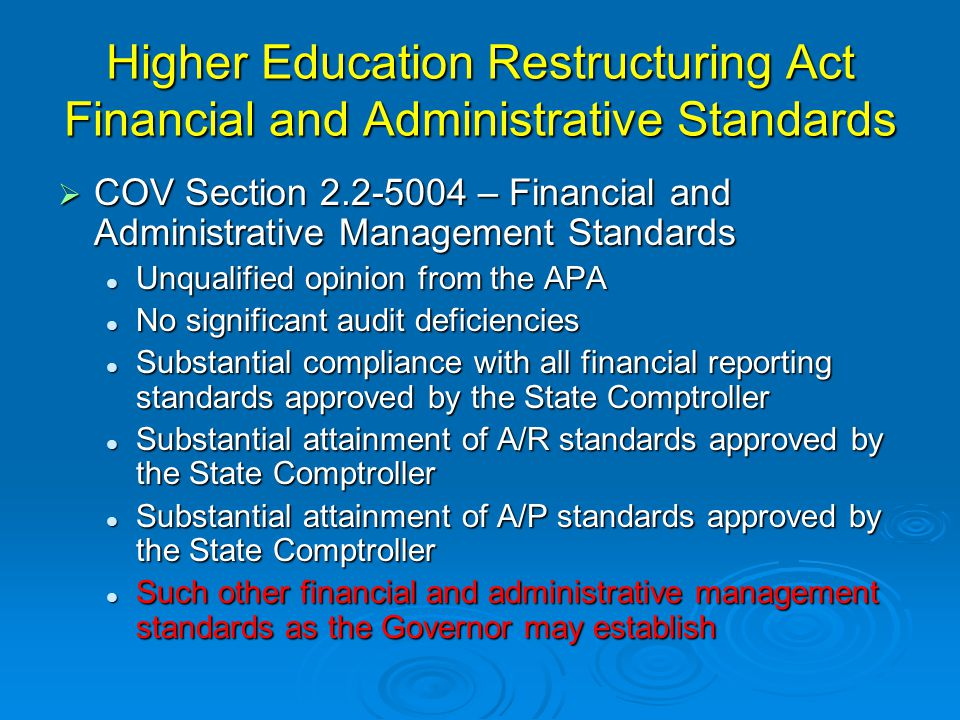 Higher Education Restructuring Act Financial and Administrative Standards  COV Section 2.2-5004 – Financial and Administrative Management Standards Unqualified opinion from the APA Unqualified opinion from the APA No significant audit deficiencies No significant audit deficiencies Substantial compliance with all financial reporting standards approved by the State Comptroller Substantial compliance with all financial reporting standards approved by the State Comptroller Substantial attainment of A/R standards approved by the State Comptroller Substantial attainment of A/R standards approved by the State Comptroller Substantial attainment of A/P standards approved by the State Comptroller Substantial attainment of A/P standards approved by the State Comptroller Such other financial and administrative management standards as the Governor may establish Such other financial and administrative management standards as the Governor may establish