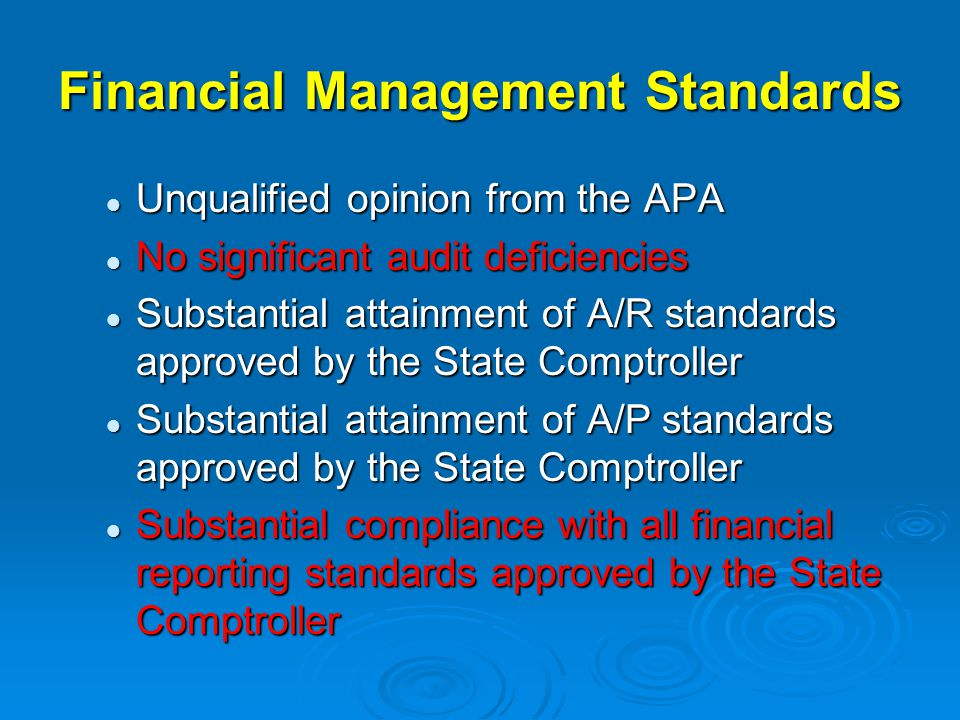 Financial Management Standards Unqualified opinion from the APA Unqualified opinion from the APA No significant audit deficiencies No significant audit deficiencies Substantial attainment of A/R standards approved by the State Comptroller Substantial attainment of A/R standards approved by the State Comptroller Substantial attainment of A/P standards approved by the State Comptroller Substantial attainment of A/P standards approved by the State Comptroller Substantial compliance with all financial reporting standards approved by the State Comptroller Substantial compliance with all financial reporting standards approved by the State Comptroller