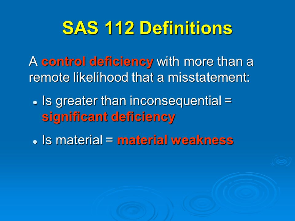 SAS 112 Definitions A control deficiency with more than a remote likelihood that a misstatement: Is greater than inconsequential = significant deficiency Is greater than inconsequential = significant deficiency Is material = material weakness Is material = material weakness