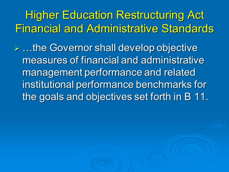 Higher Education Restructuring Act Financial and Administrative Standards  …the Governor shall develop objective measures of financial and administrative management performance and related institutional performance benchmarks for the goals and objectives set forth in B 11.