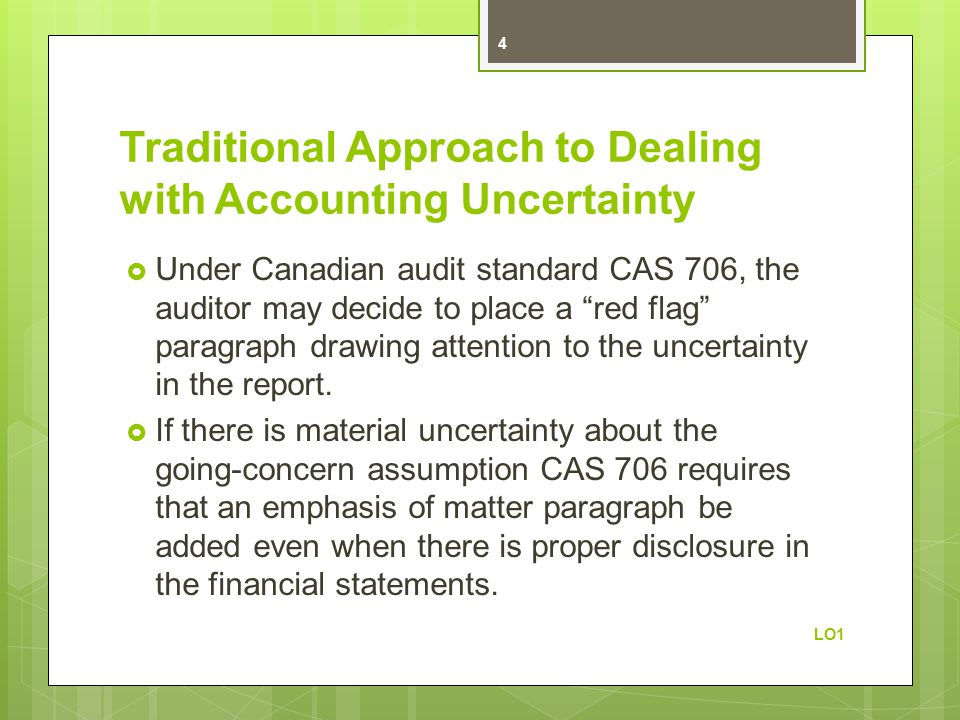 Traditional Approach to Dealing with Accounting Uncertainty  Under Canadian audit standard CAS 706, the auditor may decide to place a red flag paragraph drawing attention to the uncertainty in the report.