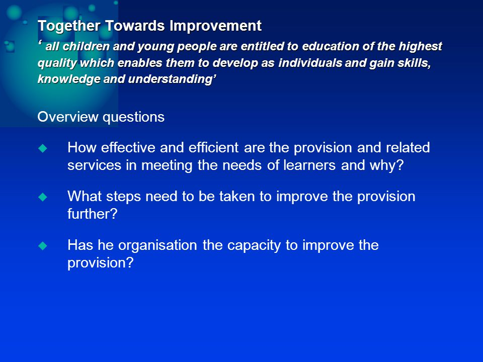 Together Towards Improvement ' all children and young people are entitled to education of the highest quality which enables them to develop as individuals and gain skills, knowledge and understanding' Overview questions  How effective and efficient are the provision and related services in meeting the needs of learners and why.