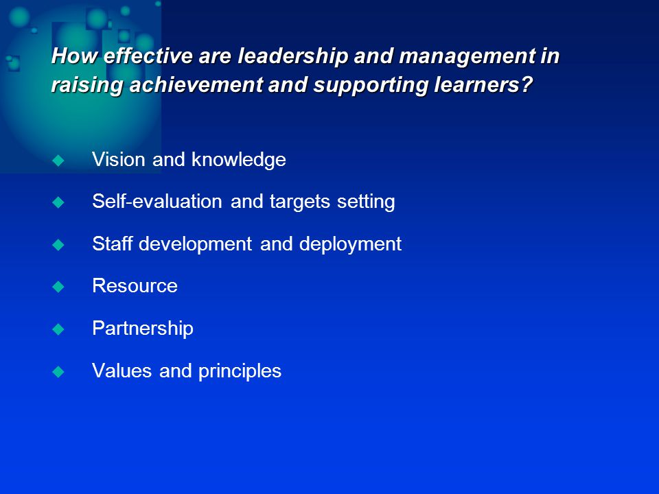 How effective are leadership and management in raising achievement and supporting learners.