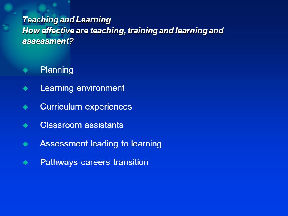 Teaching and Learning How effective are teaching, training and learning and assessment.