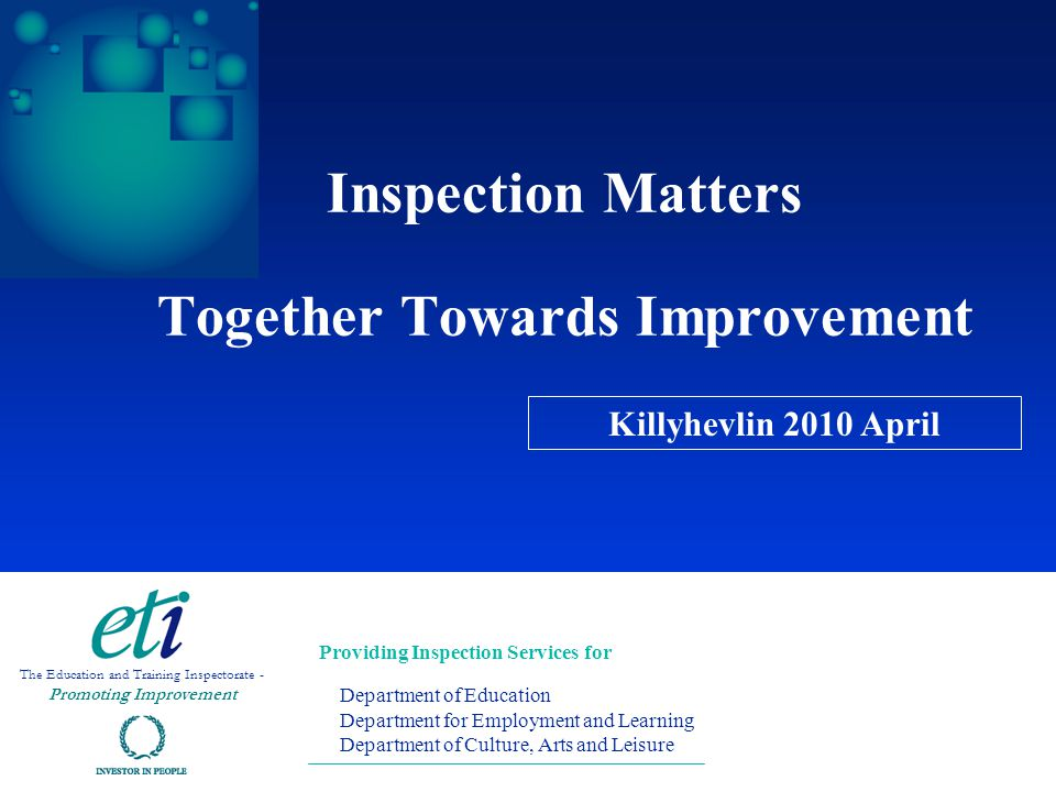 Inspection Matters Together Towards Improvement Providing Inspection Services for Department of Education Department for Employment and Learning Department of Culture, Arts and Leisure The Education and Training Inspectorate - Promoting Improvement Killyhevlin 2010 April