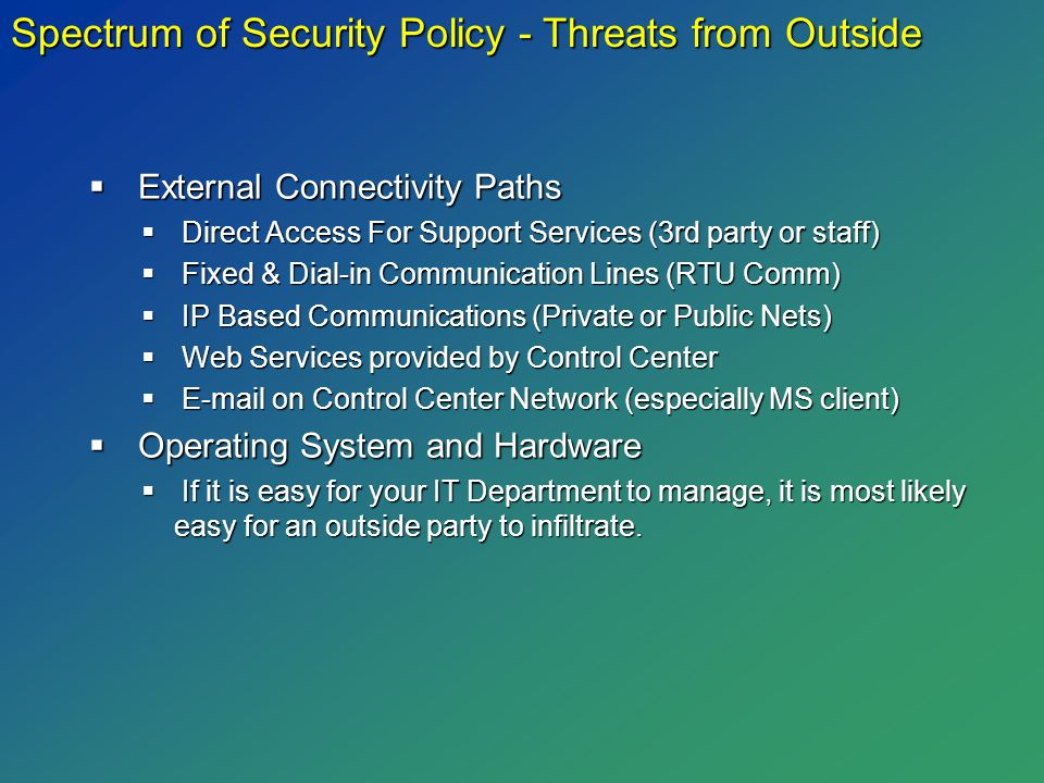 Spectrum of Security Policy - Threats from Outside  External Connectivity Paths  Direct Access For Support Services (3rd party or staff)  Fixed & Dial-in Communication Lines (RTU Comm)  IP Based Communications (Private or Public Nets)  Web Services provided by Control Center  E-mail on Control Center Network (especially MS client)  Operating System and Hardware  If it is easy for your IT Department to manage, it is most likely easy for an outside party to infiltrate.