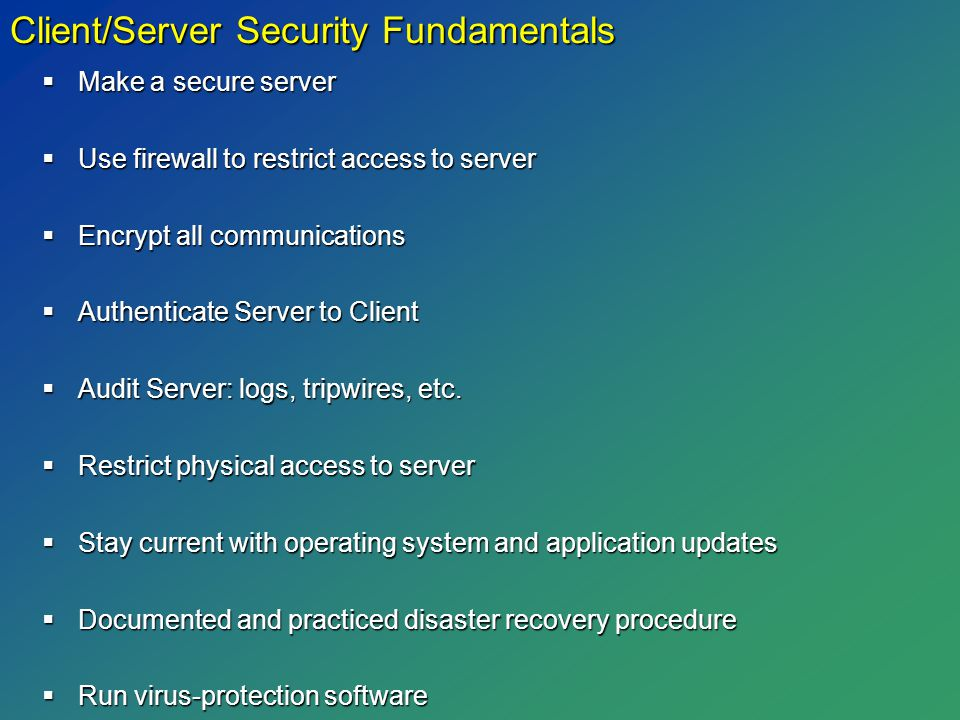  Make a secure server  Use firewall to restrict access to server  Encrypt all communications  Authenticate Server to Client  Audit Server: logs, tripwires, etc.