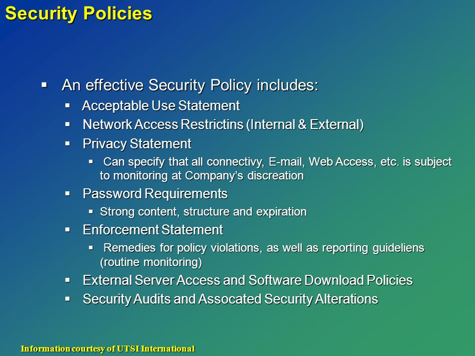 Security Policies  An effective Security Policy includes:  Acceptable Use Statement  Network Access Restrictins (Internal & External)  Privacy Statement  Can specify that all connectivy, E-mail, Web Access, etc.