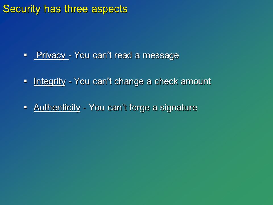  Privacy - You can't read a message  Integrity - You can't change a check amount  Authenticity - You can't forge a signature Security has three aspects