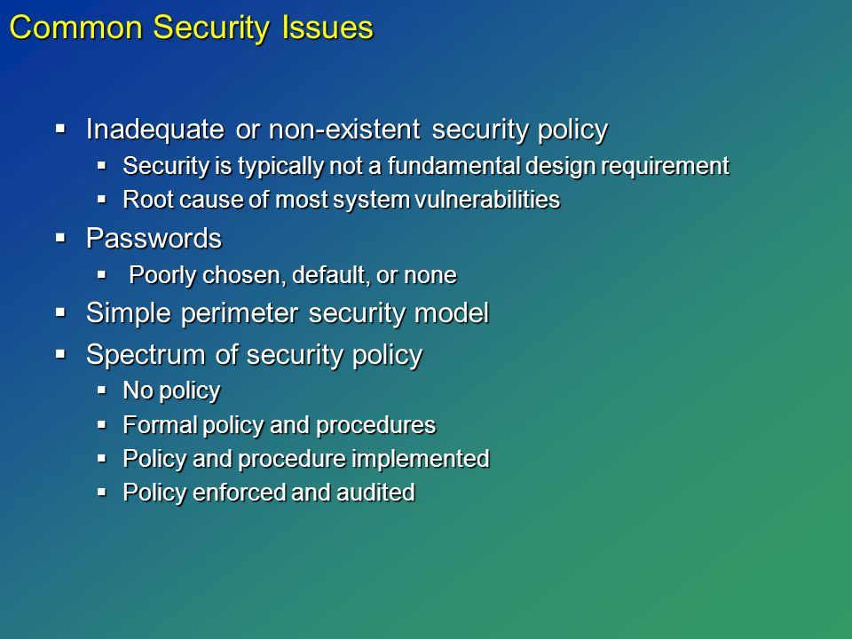  Inadequate or non-existent security policy  Security is typically not a fundamental design requirement  Root cause of most system vulnerabilities  Passwords  Poorly chosen, default, or none  Simple perimeter security model  Spectrum of security policy  No policy  Formal policy and procedures  Policy and procedure implemented  Policy enforced and audited Common Security Issues