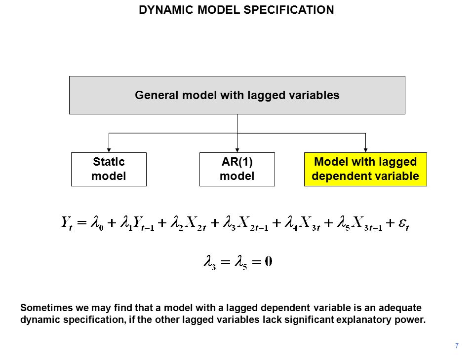 7 General model with lagged variables Static model AR(1) model Model with lagged dependent variable Sometimes we may find that a model with a lagged dependent variable is an adequate dynamic specification, if the other lagged variables lack significant explanatory power.