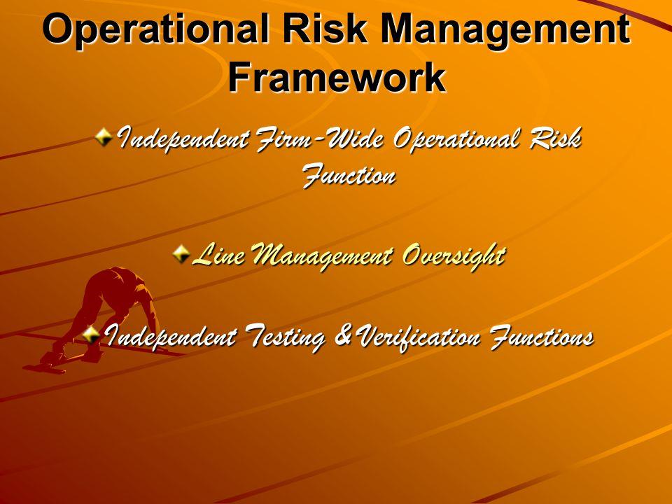 Operational Risk Management Framework Independent Firm-Wide Operational Risk Function Line Management Oversight Independent Testing & Verification Functions