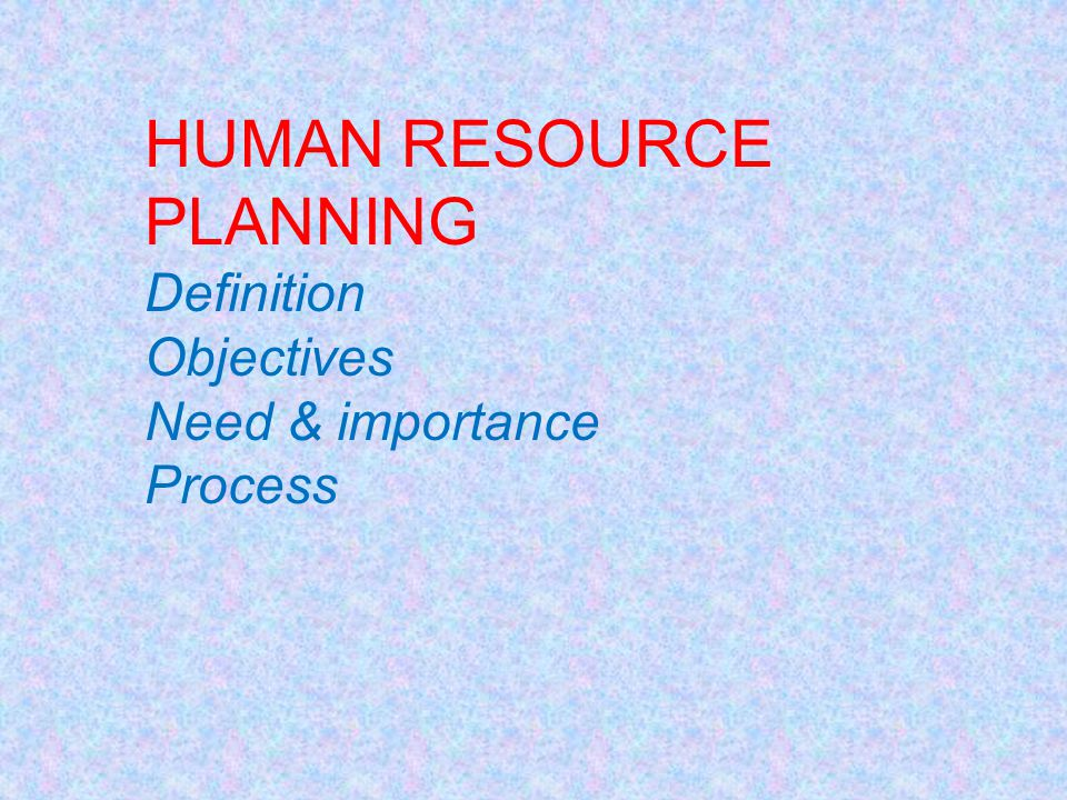 HUMAN RESOURCE PLANNING Definition Objectives Need & importance Process