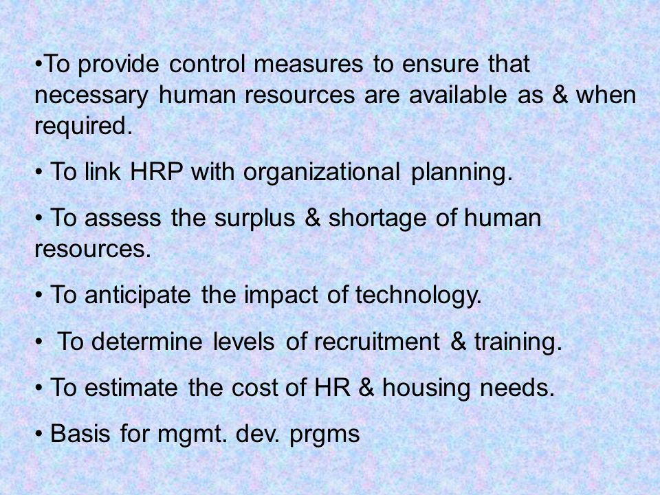 To provide control measures to ensure that necessary human resources are available as & when required. To link HRP with organizational planning. To as