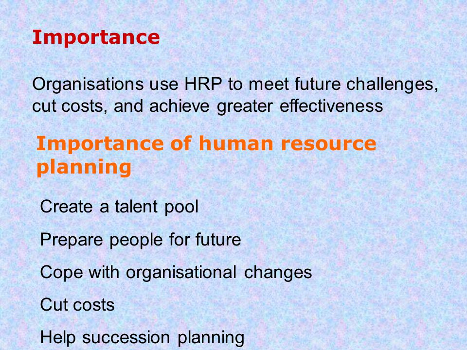 Importance Organisations use HRP to meet future challenges, cut costs, and achieve greater effectiveness Importance of human resource planning Create