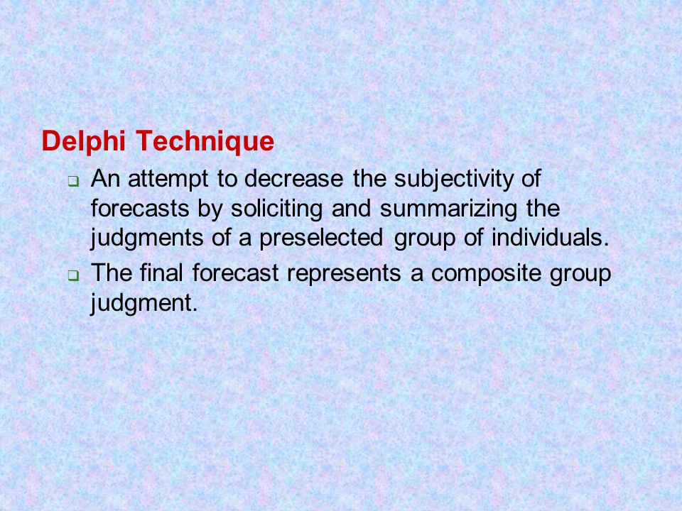 Delphi Technique  An attempt to decrease the subjectivity of forecasts by soliciting and summarizing the judgments of a preselected group of individu