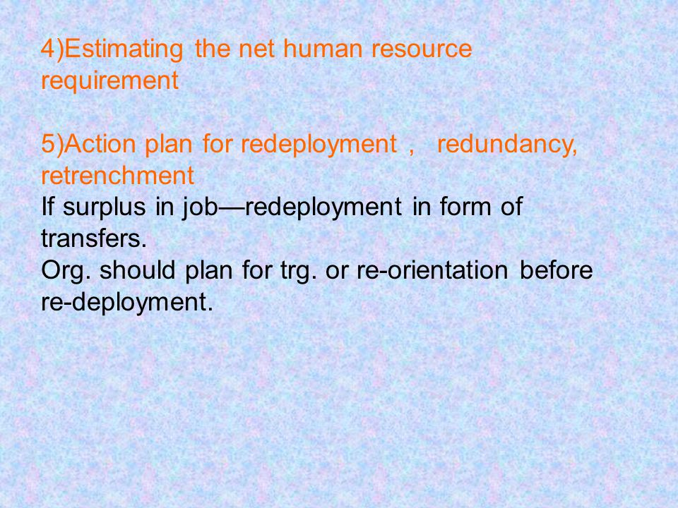 4)Estimating the net human resource requirement 5)Action plan for redeployment, redundancy, retrenchment If surplus in job—redeployment in form of tra