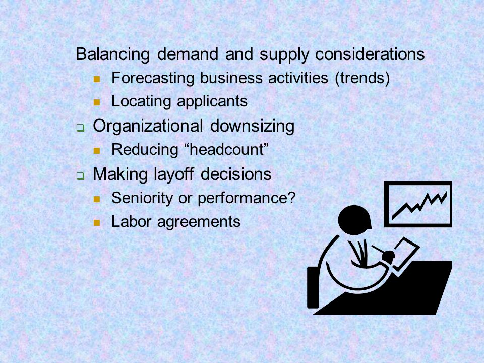 """Balancing demand and supply considerations Forecasting business activities (trends) Locating applicants  Organizational downsizing Reducing """"headcoun"""