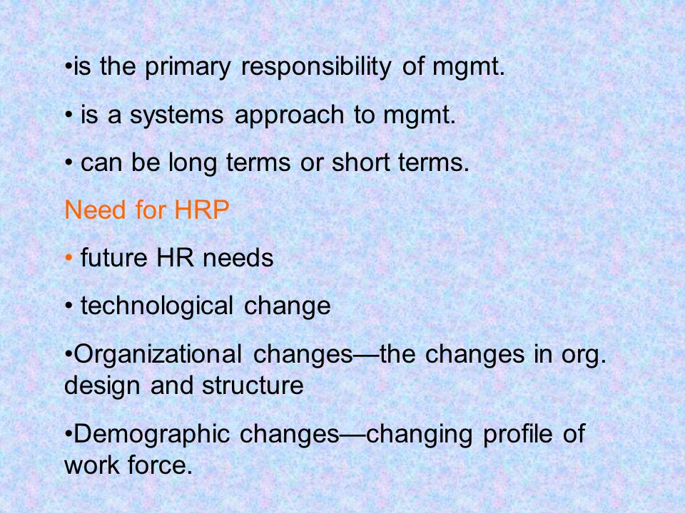is the primary responsibility of mgmt. is a systems approach to mgmt. can be long terms or short terms. Need for HRP future HR needs technological cha