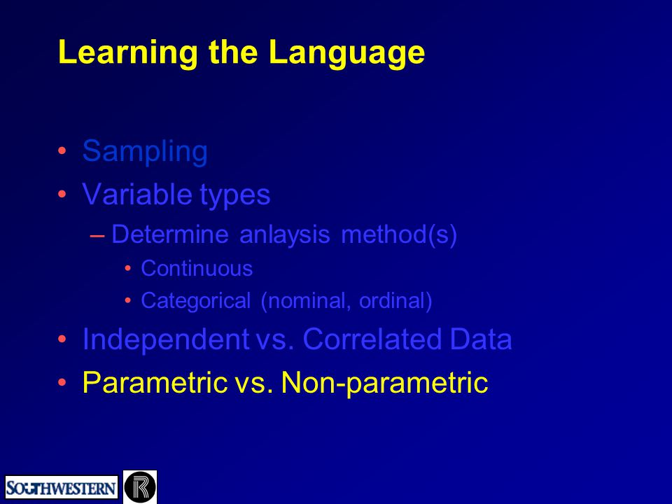 Learning the Language Sampling Variable types –Determine anlaysis method(s) Continuous Categorical (nominal, ordinal) Independent vs. Correlated Data