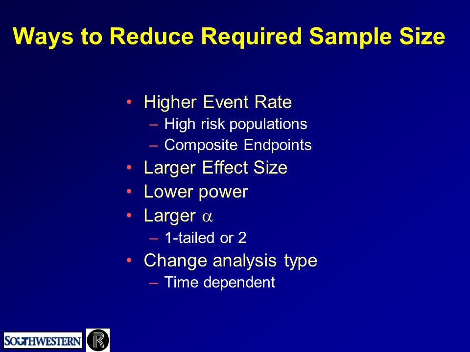 Ways to Reduce Required Sample Size Higher Event Rate –High risk populations –Composite Endpoints Larger Effect Size Lower power Larger  –1-tailed or