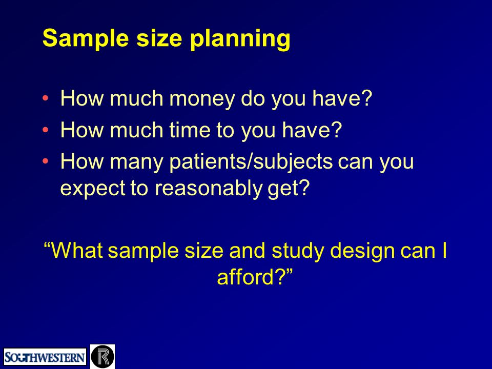 "Sample size planning How much money do you have? How much time to you have? How many patients/subjects can you expect to reasonably get? ""What sample"
