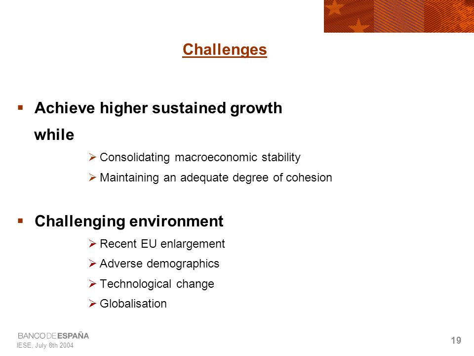 IESE, July 8th 2004 19 Challenges  Achieve higher sustained growth while  Consolidating macroeconomic stability  Maintaining an adequate degree of cohesion  Challenging environment  Recent EU enlargement  Adverse demographics  Technological change  Globalisation