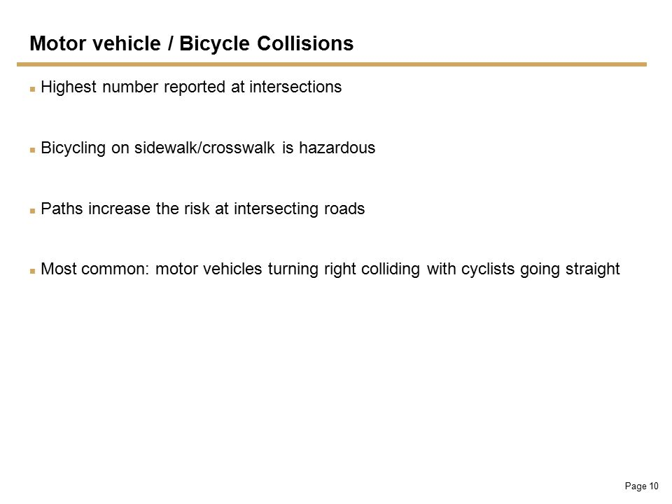 Page 10 Motor vehicle / Bicycle Collisions Highest number reported at intersections Bicycling on sidewalk/crosswalk is hazardous Paths increase the risk at intersecting roads Most common: motor vehicles turning right colliding with cyclists going straight