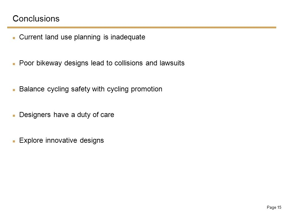 Page 15 Conclusions Current land use planning is inadequate Poor bikeway designs lead to collisions and lawsuits Balance cycling safety with cycling promotion Designers have a duty of care Explore innovative designs
