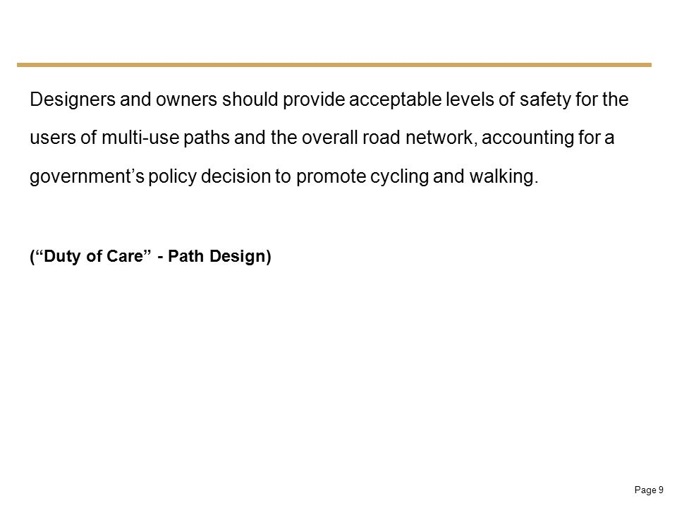 Page 9 Designers and owners should provide acceptable levels of safety for the users of multi-use paths and the overall road network, accounting for a government's policy decision to promote cycling and walking.