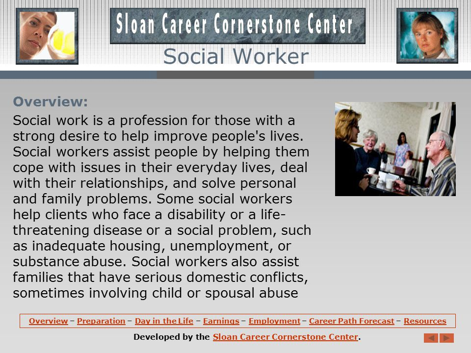 OverviewOverview – Preparation – Day in the Life – Earnings – Employment – Career Path Forecast – ResourcesPreparationDay in the LifeEarningsEmploymentCareer Path ForecastResources Developed by the Sloan Career Cornerstone Center.Sloan Career Cornerstone Center Social Worker