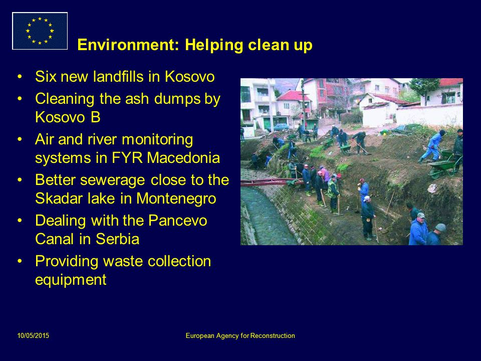 10/05/2015European Agency for Reconstruction Environment: Helping clean up Six new landfills in Kosovo Cleaning the ash dumps by Kosovo B Air and river monitoring systems in FYR Macedonia Better sewerage close to the Skadar lake in Montenegro Dealing with the Pancevo Canal in Serbia Providing waste collection equipment