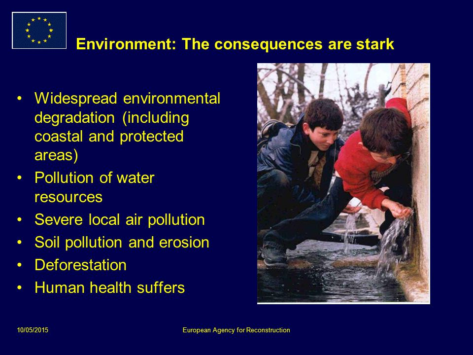 10/05/2015European Agency for Reconstruction Environment: The consequences are stark Widespread environmental degradation (including coastal and protected areas) Pollution of water resources Severe local air pollution Soil pollution and erosion Deforestation Human health suffers
