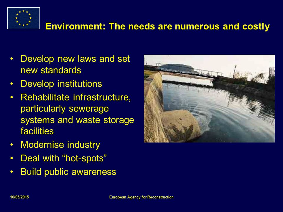 10/05/2015European Agency for Reconstruction Environment: Encouraging reform through action Supporting Ministries of Environment Developing legislation Establishing regulatory bodies Drafting national and local environmental action plans Some emergency action to remedy hot spots