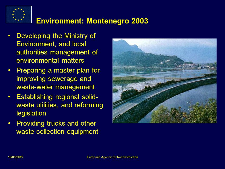 10/05/2015European Agency for Reconstruction Environment: Montenegro 2003 Developing the Ministry of Environment, and local authorities management of environmental matters Preparing a master plan for improving sewerage and waste-water management Establishing regional solid- waste utilities, and reforming legislation Providing trucks and other waste collection equipment