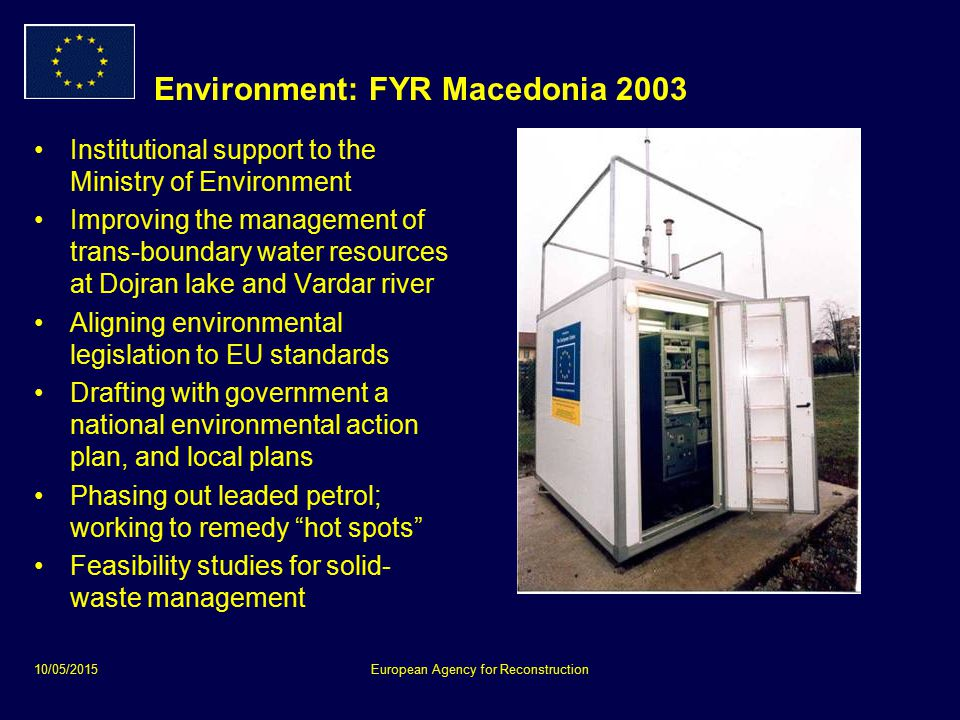 10/05/2015European Agency for Reconstruction Environment: FYR Macedonia 2003 Institutional support to the Ministry of Environment Improving the management of trans-boundary water resources at Dojran lake and Vardar river Aligning environmental legislation to EU standards Drafting with government a national environmental action plan, and local plans Phasing out leaded petrol; working to remedy hot spots Feasibility studies for solid- waste management
