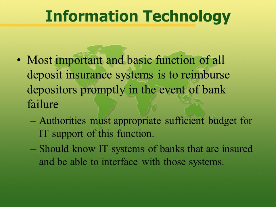 Most important and basic function of all deposit insurance systems is to reimburse depositors promptly in the event of bank failure –Authorities must appropriate sufficient budget for IT support of this function.