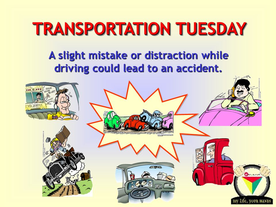 Transportation Tuesday TRANSPORTATION TUESDAY A slight mistake or distraction while driving could lead to an accident.