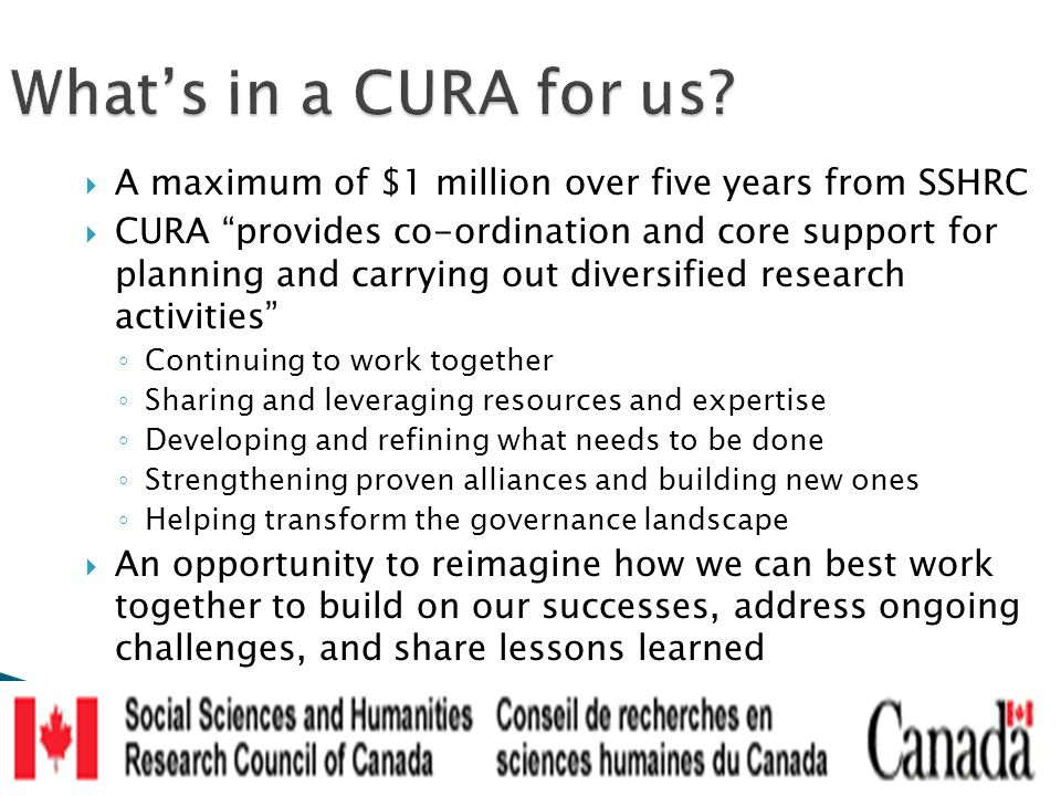  A maximum of $1 million over five years from SSHRC  CURA provides co-ordination and core support for planning and carrying out diversified research activities ◦ Continuing to work together ◦ Sharing and leveraging resources and expertise ◦ Developing and refining what needs to be done ◦ Strengthening proven alliances and building new ones ◦ Helping transform the governance landscape  An opportunity to reimagine how we can best work together to build on our successes, address ongoing challenges, and share lessons learned What's in a CURA for us