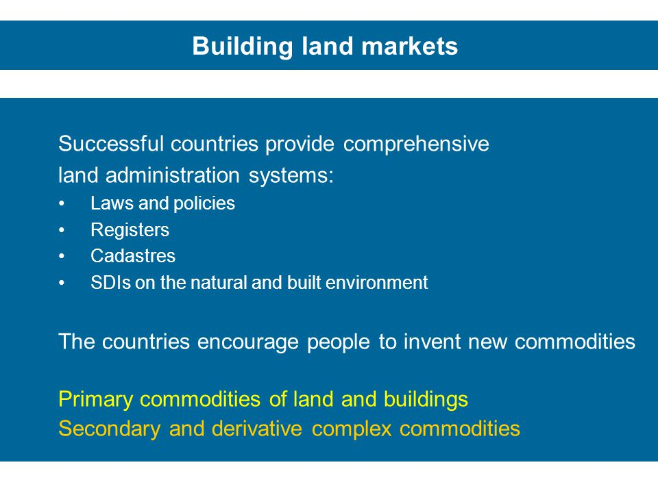 Building land markets Successful countries provide comprehensive land administration systems: Laws and policies Registers Cadastres SDIs on the natura