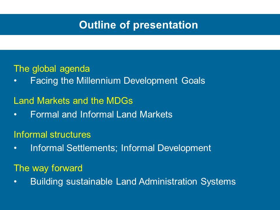 Outline of presentation The global agenda Facing the Millennium Development Goals Land Markets and the MDGs Formal and Informal Land Markets Informal
