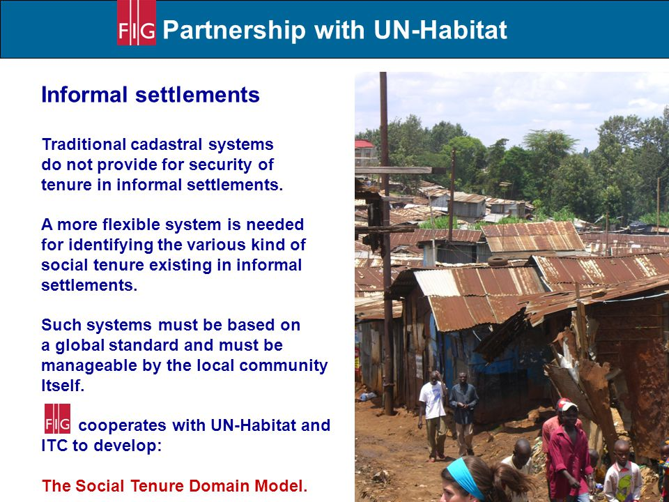 Partnership with UN-Habitat Informal settlements Traditional cadastral systems do not provide for security of tenure in informal settlements. A more f