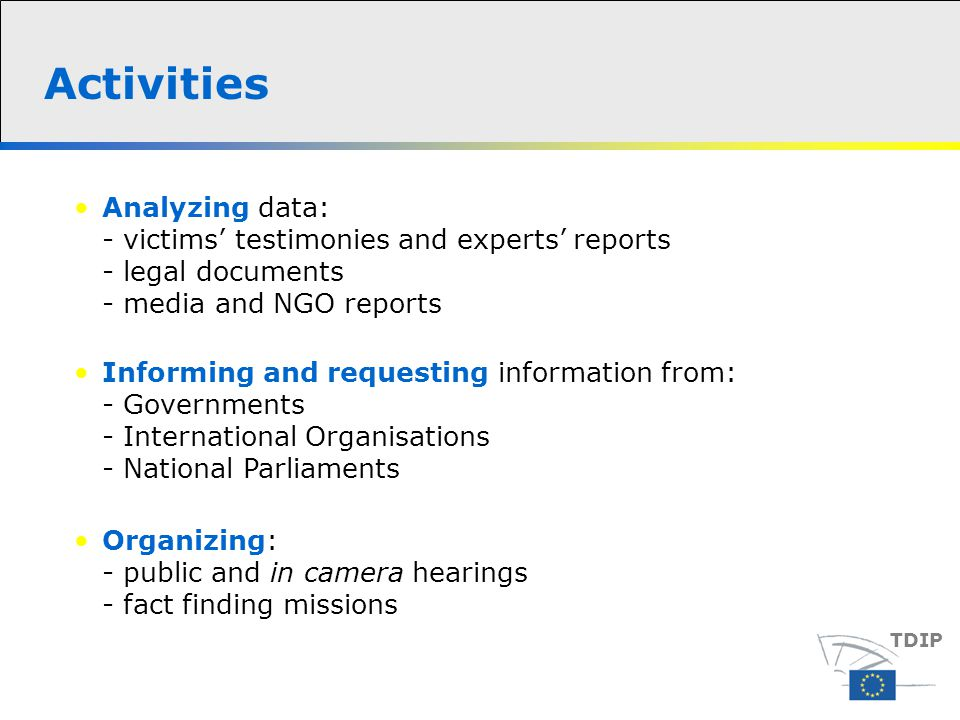 Activities Analyzing data: - victims' testimonies and experts' reports - legal documents - media and NGO reports TDIP Informing and requesting information from: - Governments - International Organisations - National Parliaments Organizing: - public and in camera hearings - fact finding missions