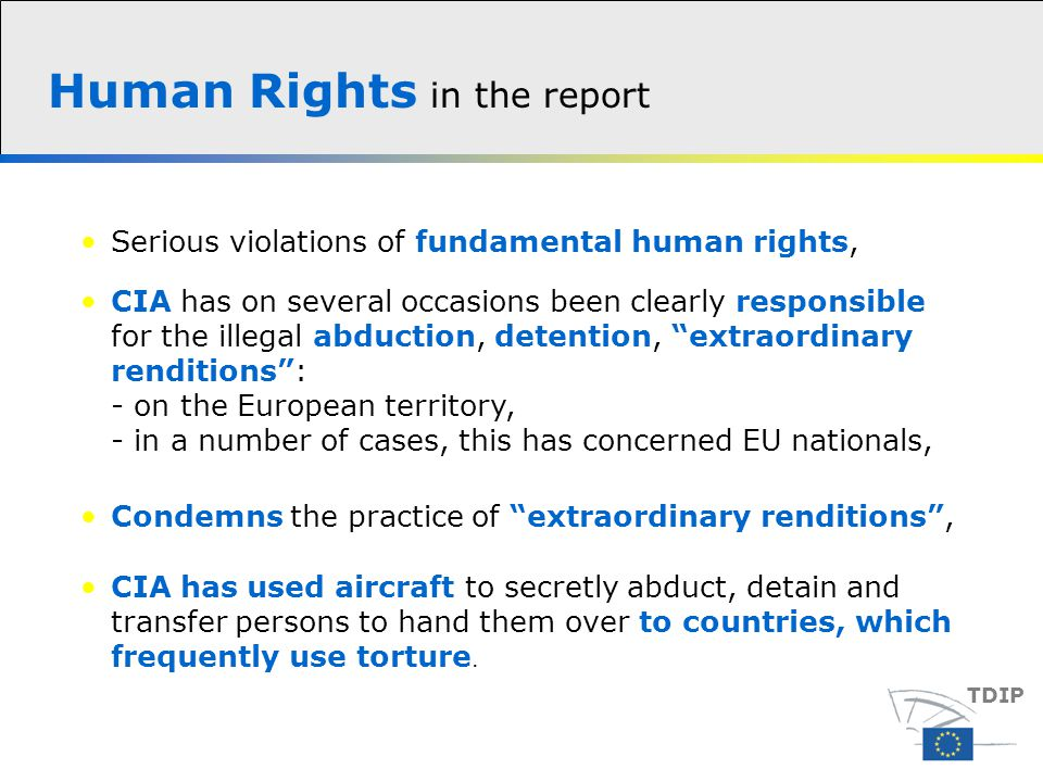 Human Rights in the report TDIP Condemns the practice of extraordinary renditions , Serious violations of fundamental human rights, CIA has on several occasions been clearly responsible for the illegal abduction, detention, extraordinary renditions : - on the European territory, - in a number of cases, this has concerned EU nationals, CIA has used aircraft to secretly abduct, detain and transfer persons to hand them over to countries, which frequently use torture.